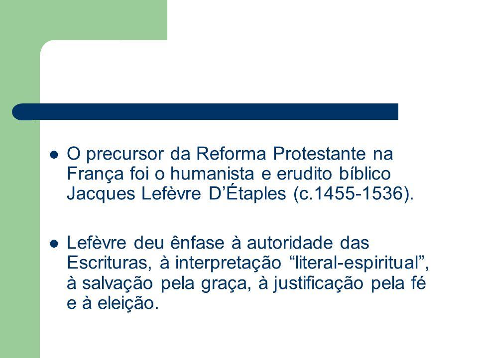 O precursor da Reforma Protestante na França foi o humanista e erudito bíblico Jacques Lefèvre D'Étaples (c.1455-1536).