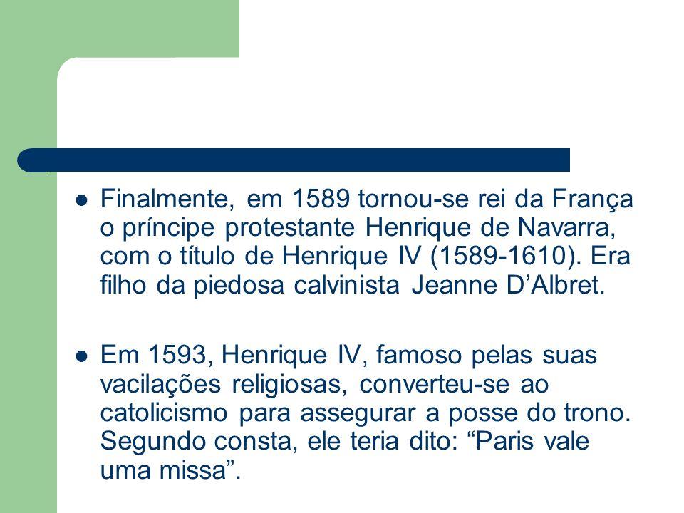 Finalmente, em 1589 tornou-se rei da França o príncipe protestante Henrique de Navarra, com o título de Henrique IV (1589-1610). Era filho da piedosa calvinista Jeanne D'Albret.