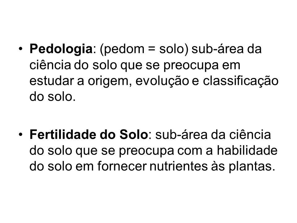 Pedologia: (pedom = solo) sub-área da ciência do solo que se preocupa em estudar a origem, evolução e classificação do solo.