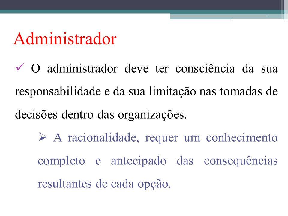 Administrador O administrador deve ter consciência da sua responsabilidade e da sua limitação nas tomadas de decisões dentro das organizações.