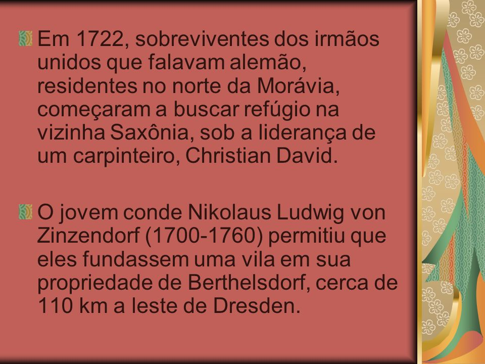Em 1722, sobreviventes dos irmãos unidos que falavam alemão, residentes no norte da Morávia, começaram a buscar refúgio na vizinha Saxônia, sob a liderança de um carpinteiro, Christian David.