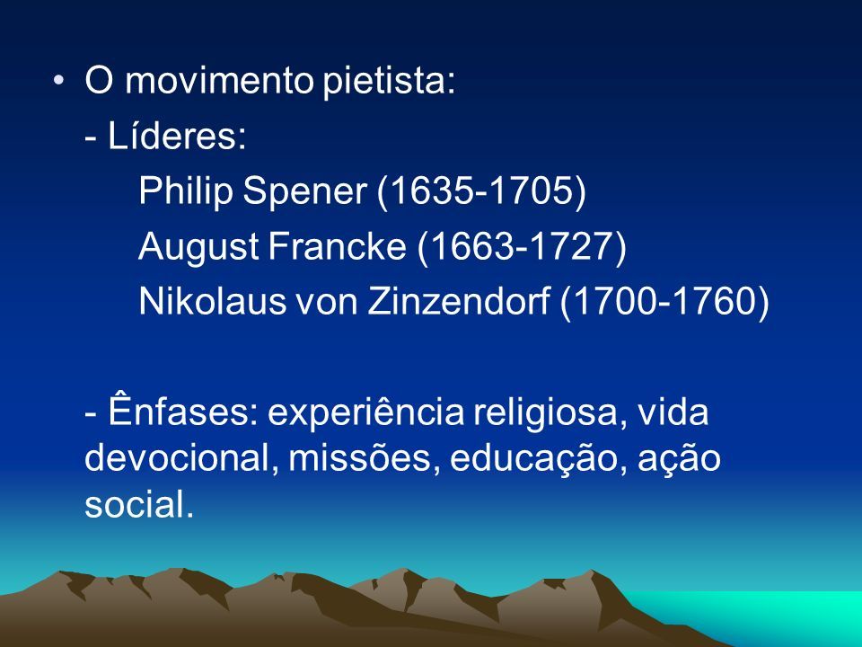O movimento pietista: - Líderes: Philip Spener (1635-1705) August Francke (1663-1727) Nikolaus von Zinzendorf (1700-1760)