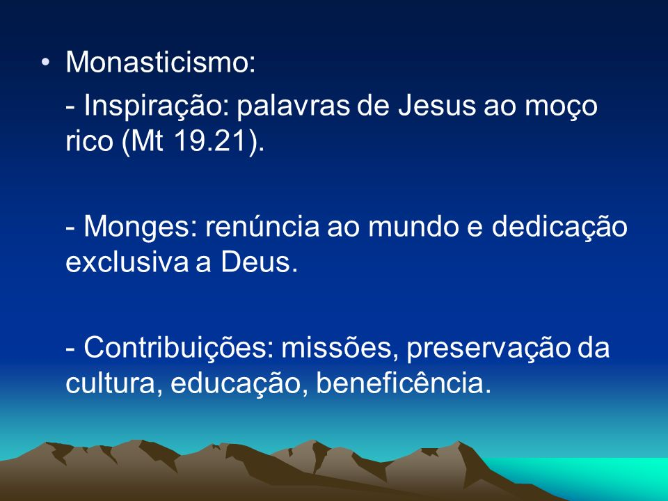 Monasticismo: - Inspiração: palavras de Jesus ao moço rico (Mt 19.21). - Monges: renúncia ao mundo e dedicação exclusiva a Deus.