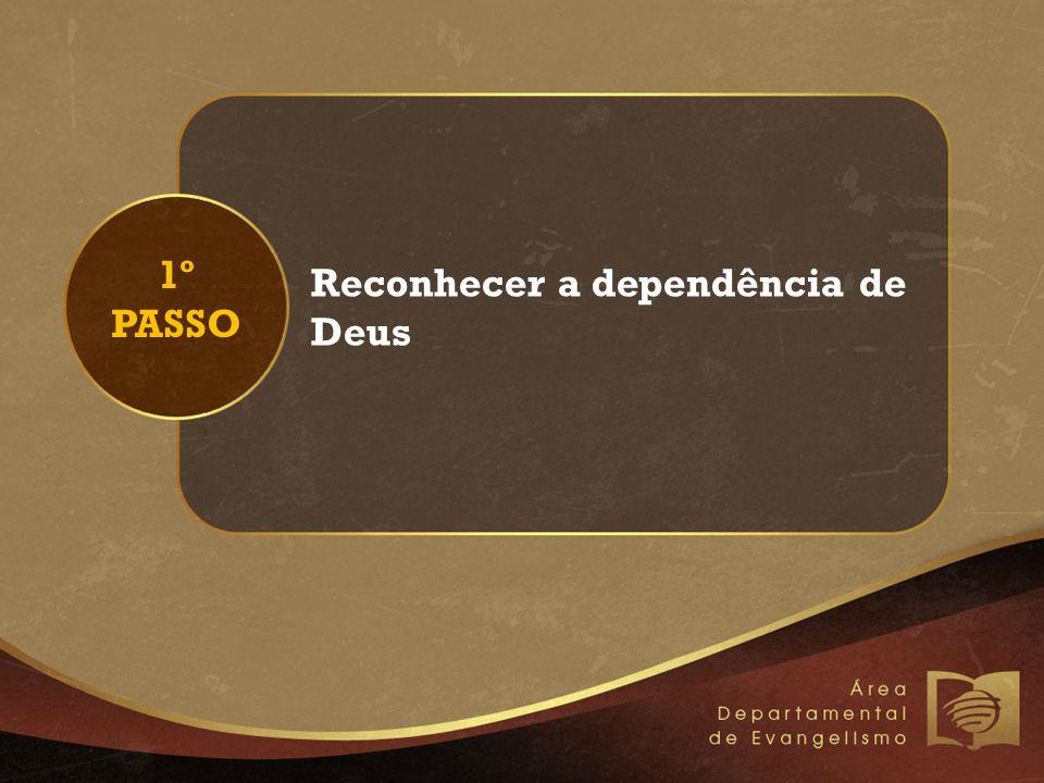 1º PASSO Reconhecer a dependência de Deus
