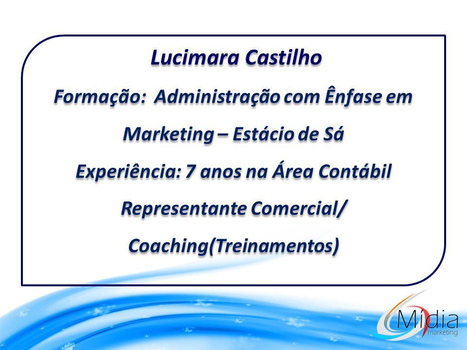 Lucimara Castilho Formação: Administração com Ênfase em Marketing – Estácio de Sá Experiência: 7 anos na Área Contábil Representante Comercial/ Coaching(Treinamentos)