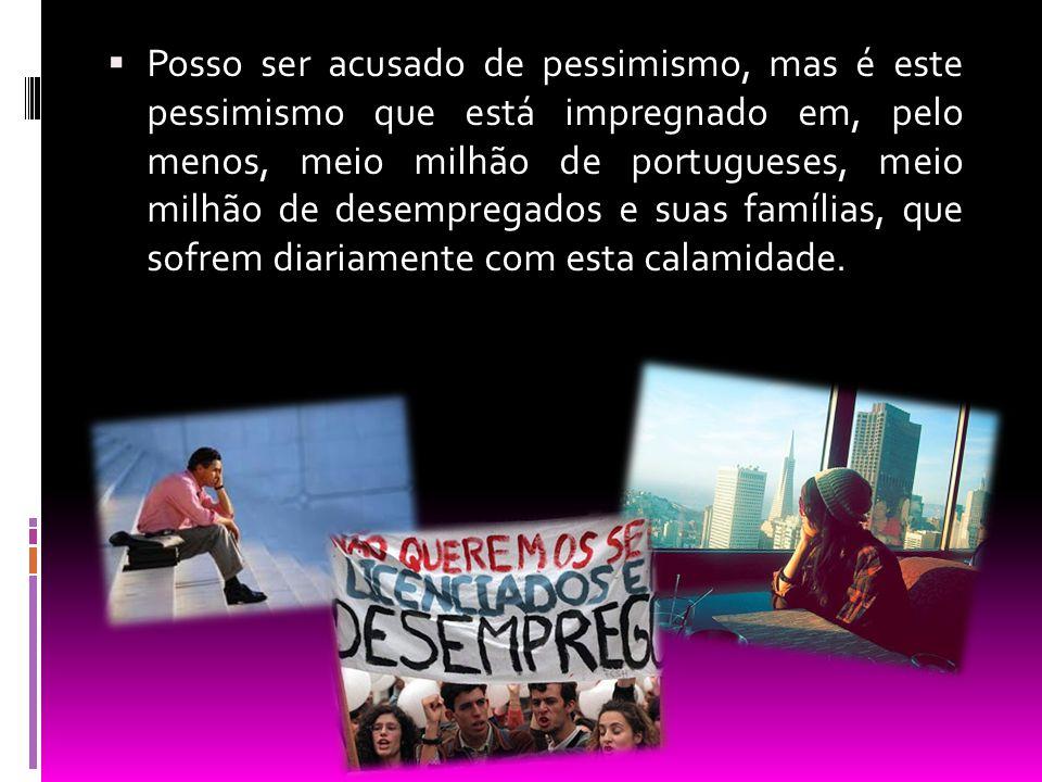 Posso ser acusado de pessimismo, mas é este pessimismo que está impregnado em, pelo menos, meio milhão de portugueses, meio milhão de desempregados e suas famílias, que sofrem diariamente com esta calamidade.