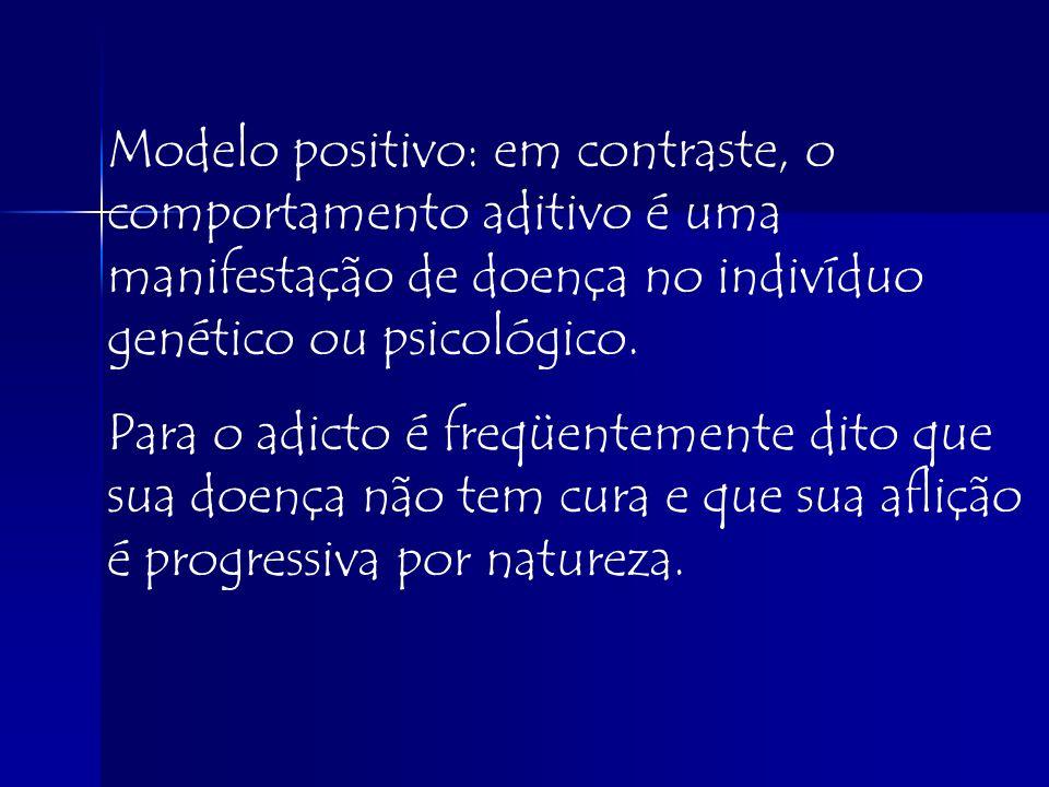 Modelo positivo: em contraste, o comportamento aditivo é uma manifestação de doença no indivíduo genético ou psicológico.
