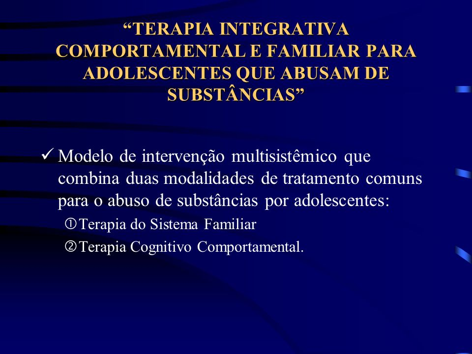 TERAPIA INTEGRATIVA COMPORTAMENTAL E FAMILIAR PARA ADOLESCENTES QUE ABUSAM DE SUBSTÂNCIAS