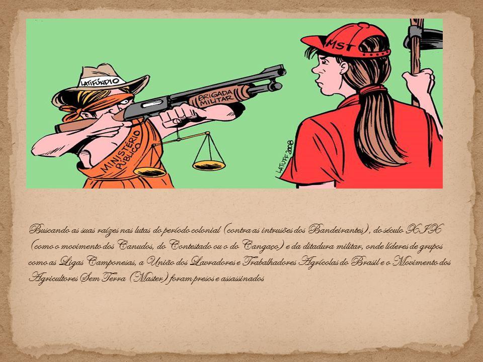 Buscando as suas raízes nas lutas do período colonial (contra as intrusões dos Bandeirantes), do século XIX (como o movimento dos Canudos, do Contestado ou o do Cangaço) e da ditadura militar, onde líderes de grupos como as Ligas Camponesas, a União dos Lavradores e Trabalhadores Agrícolas do Brasil e o Movimento dos Agricultores Sem Terra (Master) foram presos e assassinados