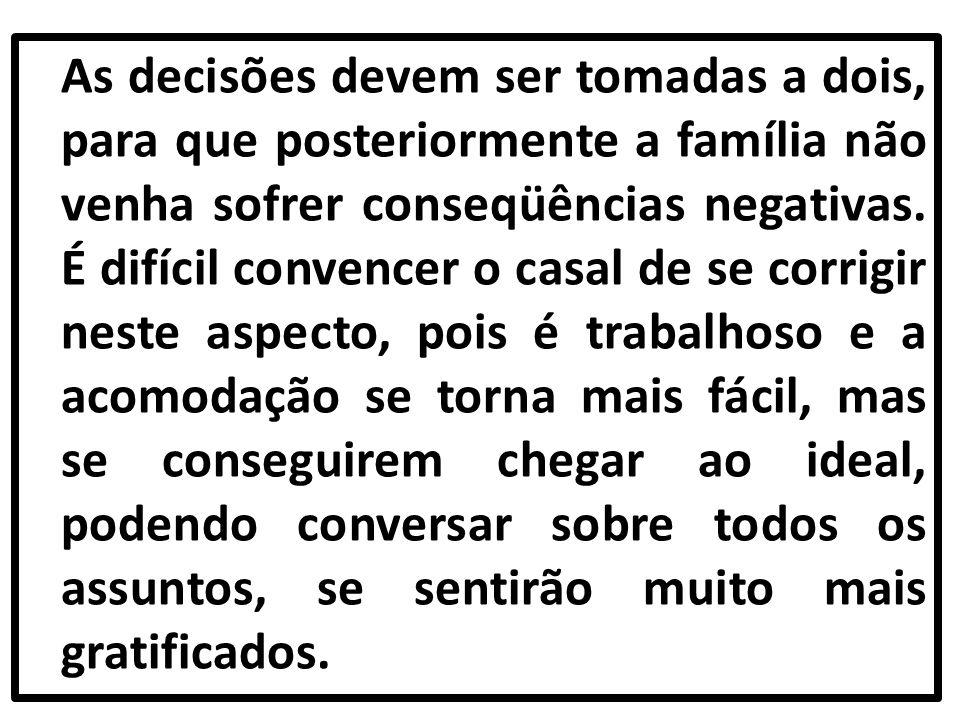 As decisões devem ser tomadas a dois, para que posteriormente a família não venha sofrer conseqüências negativas.