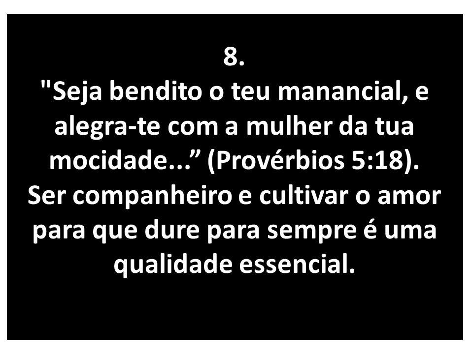 8. Seja bendito o teu manancial, e alegra-te com a mulher da tua mocidade... (Provérbios 5:18).