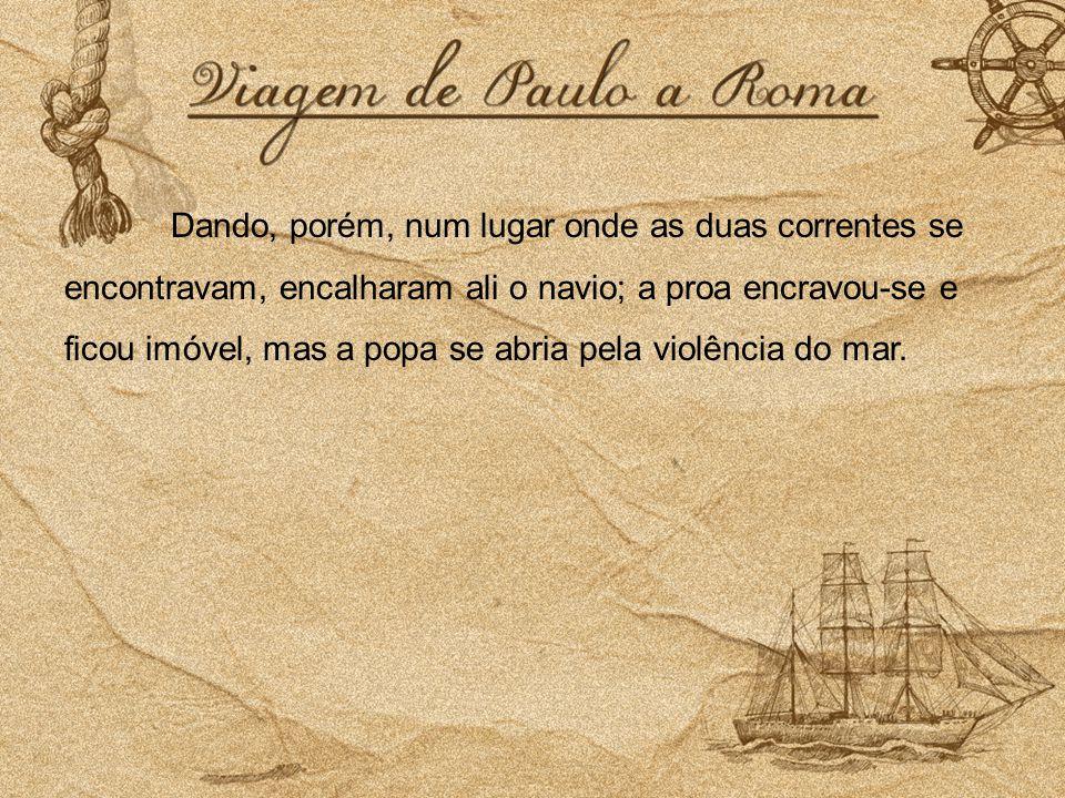 Dando, porém, num lugar onde as duas correntes se encontravam, encalharam ali o navio; a proa encravou-se e ficou imóvel, mas a popa se abria pela violência do mar.