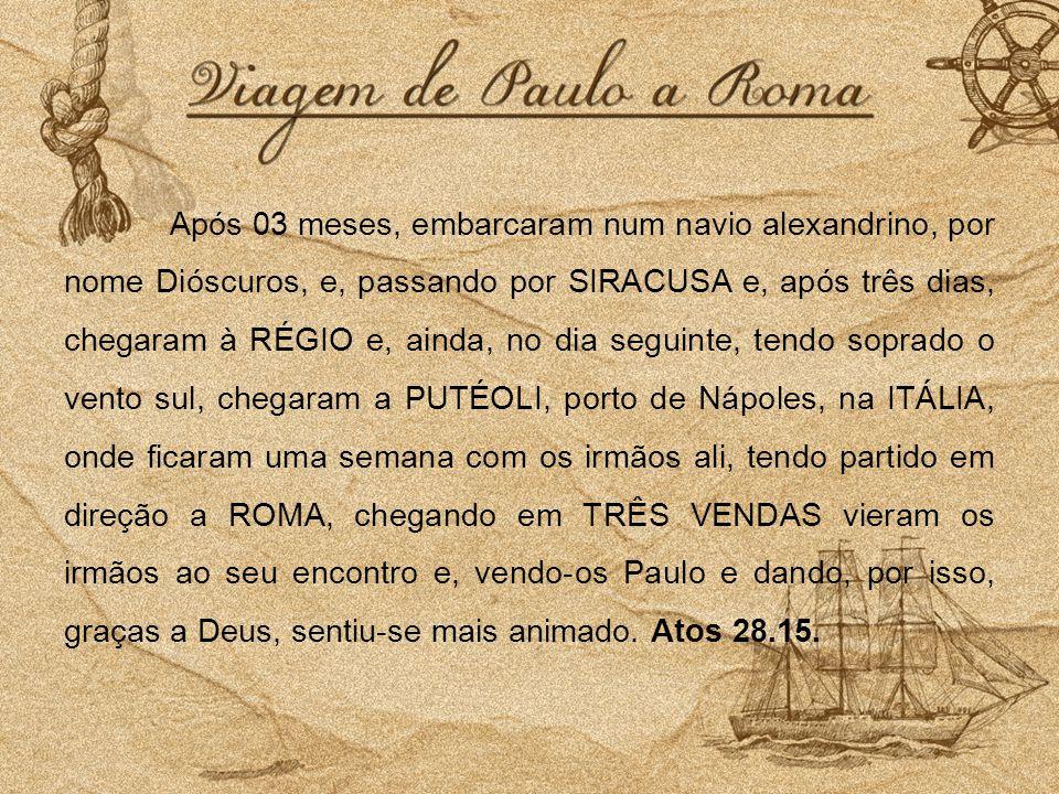 Após 03 meses, embarcaram num navio alexandrino, por nome Dióscuros, e, passando por SIRACUSA e, após três dias, chegaram à RÉGIO e, ainda, no dia seguinte, tendo soprado o vento sul, chegaram a PUTÉOLI, porto de Nápoles, na ITÁLIA, onde ficaram uma semana com os irmãos ali, tendo partido em direção a ROMA, chegando em TRÊS VENDAS vieram os irmãos ao seu encontro e, vendo-os Paulo e dando, por isso, graças a Deus, sentiu-se mais animado.