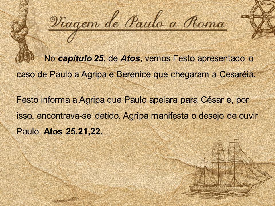 No capítulo 25, de Atos, vemos Festo apresentado o caso de Paulo a Agripa e Berenice que chegaram a Cesaréia.