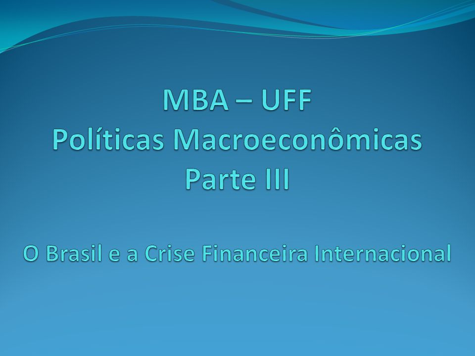 MBA – UFF Políticas Macroeconômicas Parte III O Brasil e a Crise Financeira Internacional