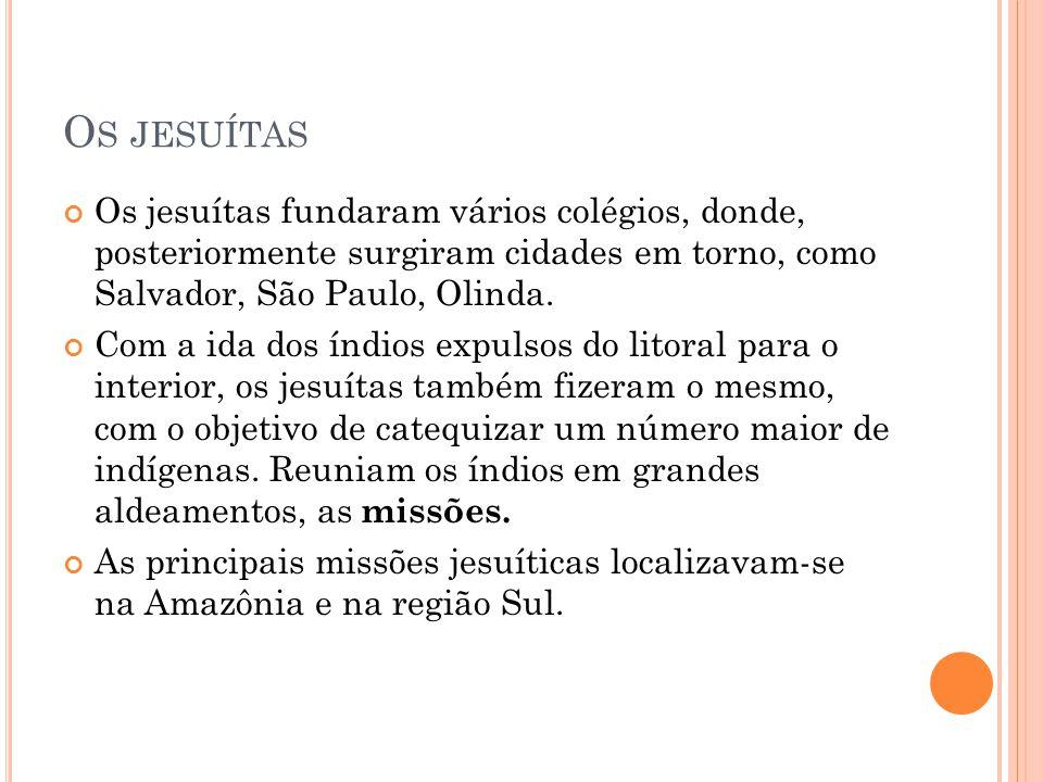 Os jesuítas Os jesuítas fundaram vários colégios, donde, posteriormente surgiram cidades em torno, como Salvador, São Paulo, Olinda.