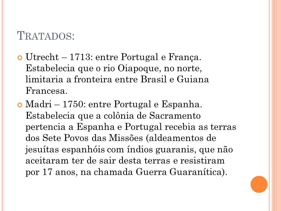 Tratados: Utrecht – 1713: entre Portugal e França. Estabelecia que o rio Oiapoque, no norte, limitaria a fronteira entre Brasil e Guiana Francesa.