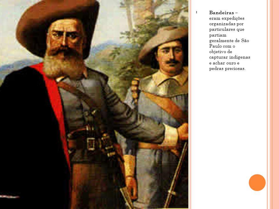 Bandeiras – eram expedições organizadas por particulares que partiam geralmente de São Paulo com o objetivo de capturar indígenas e achar ouro e pedras preciosas.