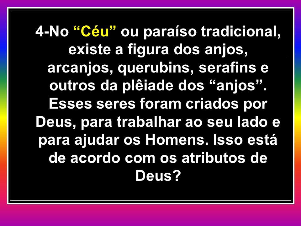 4-No Céu ou paraíso tradicional, existe a figura dos anjos, arcanjos, querubins, serafins e outros da plêiade dos anjos .