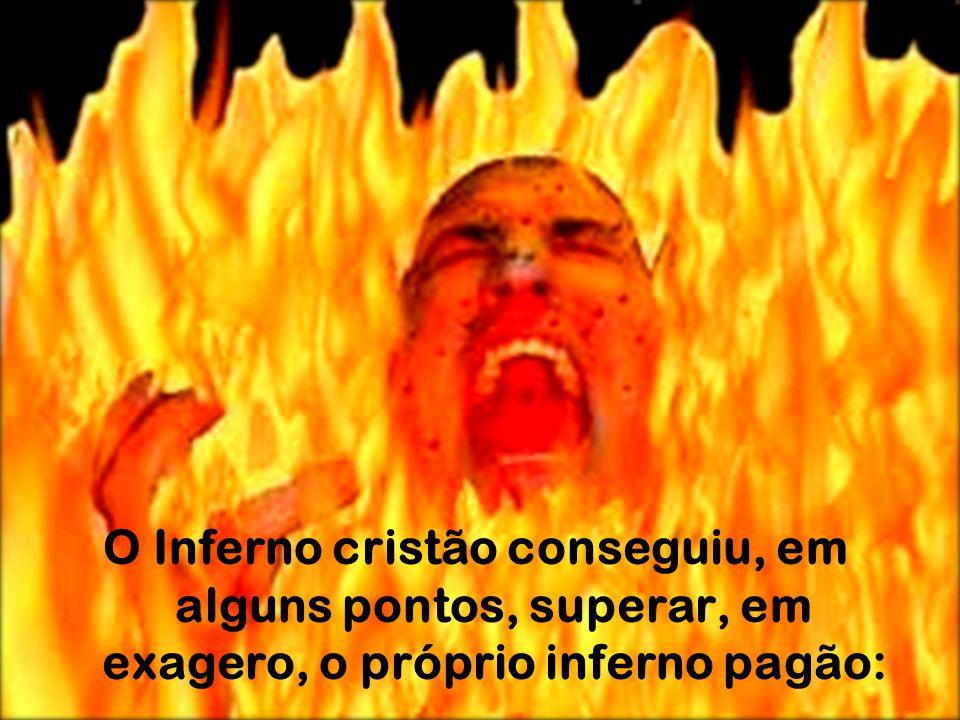 O Inferno cristão conseguiu, em alguns pontos, superar, em exagero, o próprio inferno pagão: