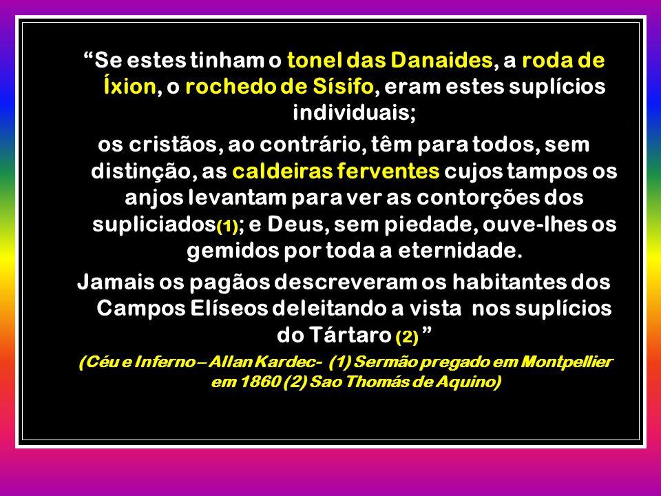 Se estes tinham o tonel das Danaides, a roda de Íxion, o rochedo de Sísifo, eram estes suplícios individuais;