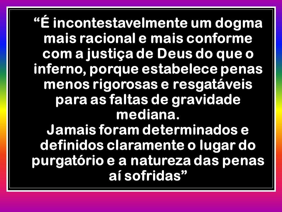 É incontestavelmente um dogma mais racional e mais conforme com a justiça de Deus do que o inferno, porque estabelece penas menos rigorosas e resgatáveis para as faltas de gravidade mediana.