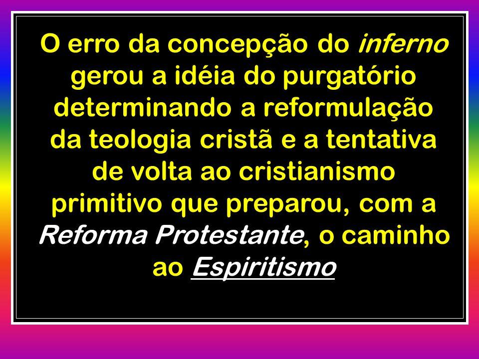 O erro da concepção do inferno gerou a idéia do purgatório determinando a reformulação da teologia cristã e a tentativa de volta ao cristianismo primitivo que preparou, com a Reforma Protestante, o caminho ao Espiritismo