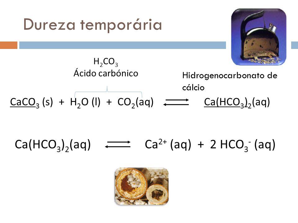 Dureza temporária Ca(HCO3)2(aq) Ca2+ (aq) + 2 HCO3- (aq)