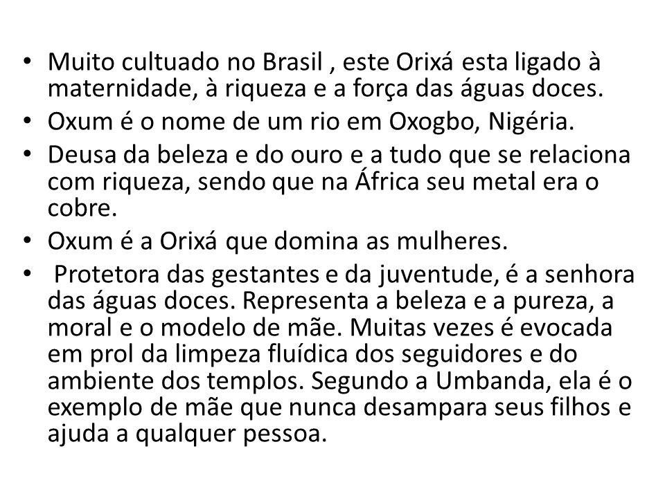 Muito cultuado no Brasil , este Orixá esta ligado à maternidade, à riqueza e a força das águas doces.