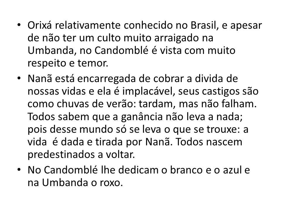 Orixá relativamente conhecido no Brasil, e apesar de não ter um culto muito arraigado na Umbanda, no Candomblé é vista com muito respeito e temor.