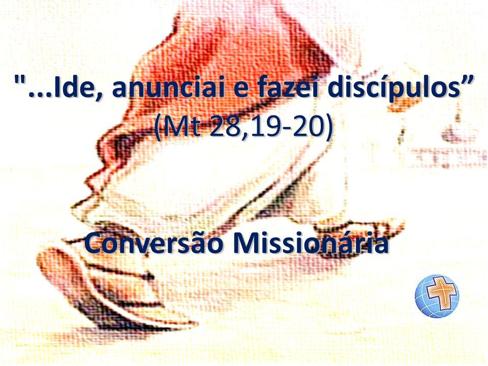 ...Ide, anunciai e fazei discípulos Conversão Missionária