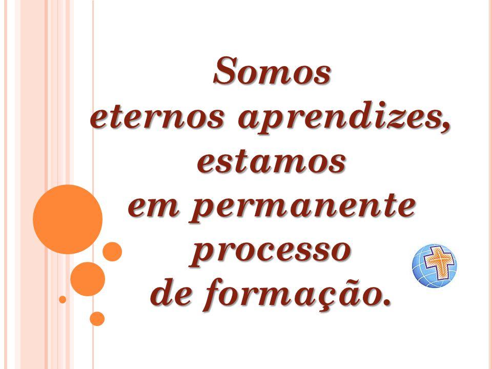 Somos eternos aprendizes, estamos em permanente processo de formação.