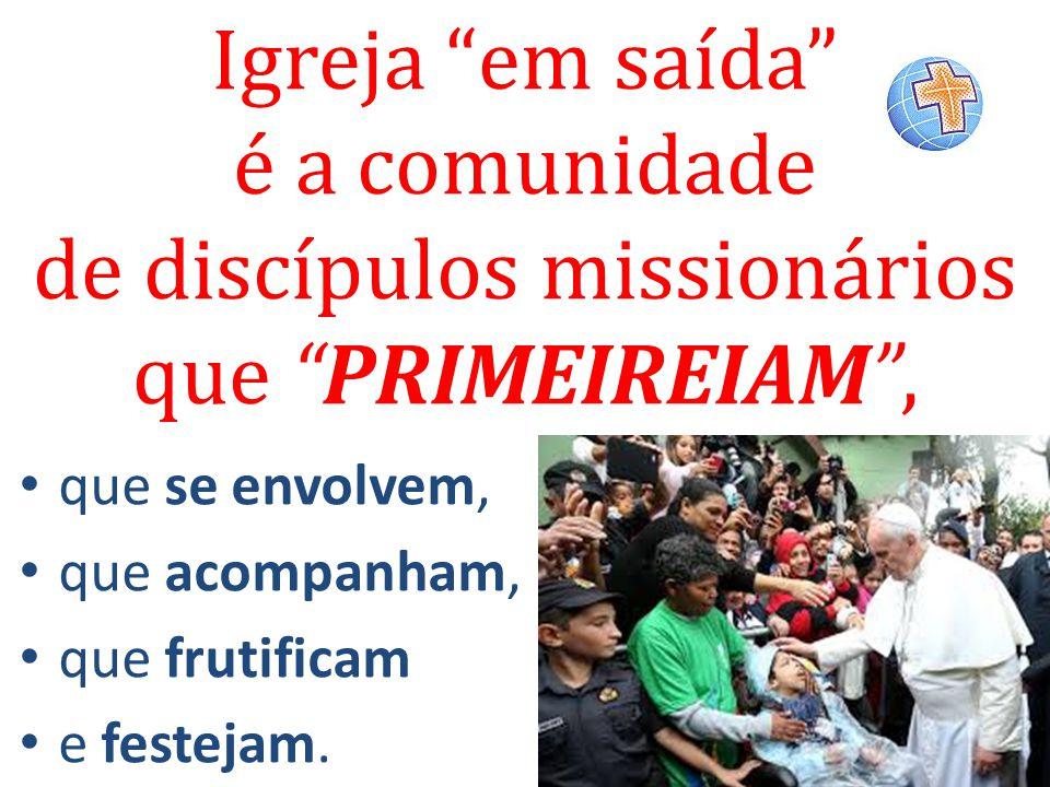 Igreja em saída é a comunidade de discípulos missionários que PRIMEIREIAM ,