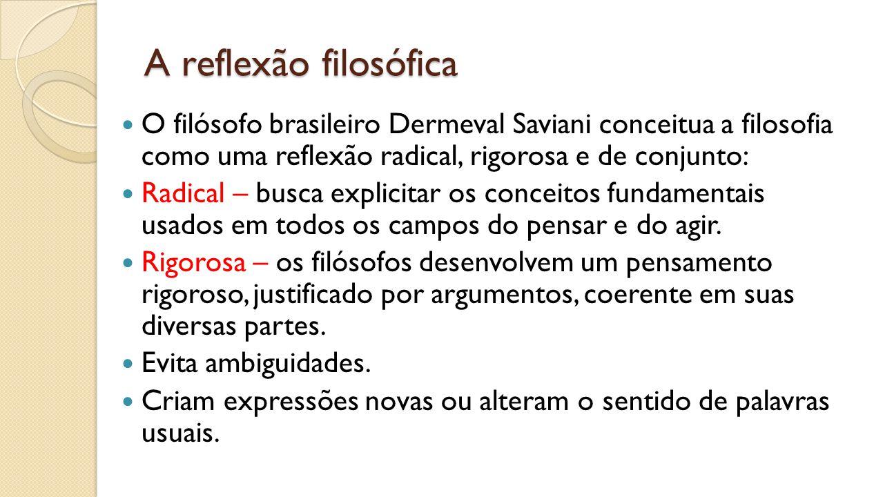 A reflexão filosófica O filósofo brasileiro Dermeval Saviani conceitua a filosofia como uma reflexão radical, rigorosa e de conjunto: