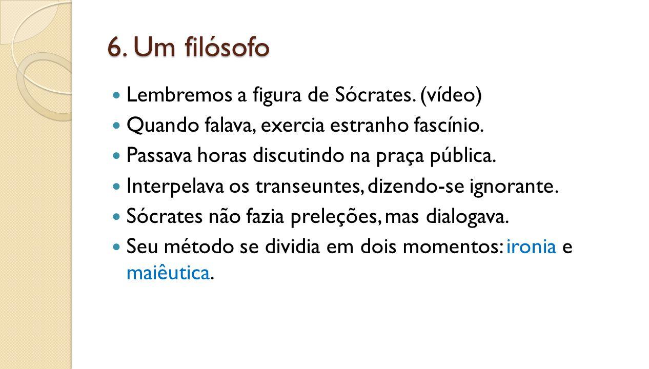 6. Um filósofo Lembremos a figura de Sócrates. (vídeo)