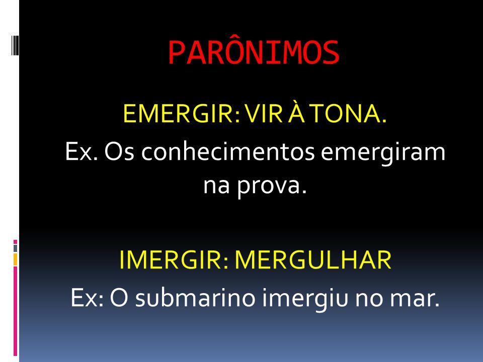 PARÔNIMOS EMERGIR: VIR À TONA. Ex. Os conhecimentos emergiram na prova.