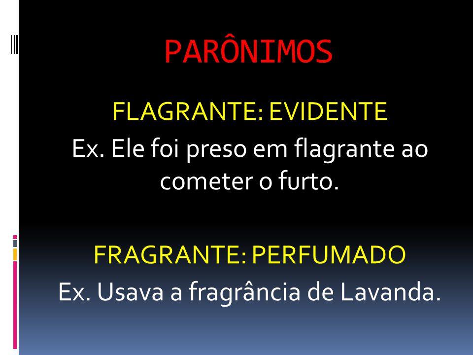 PARÔNIMOS FLAGRANTE: EVIDENTE Ex. Ele foi preso em flagrante ao cometer o furto.