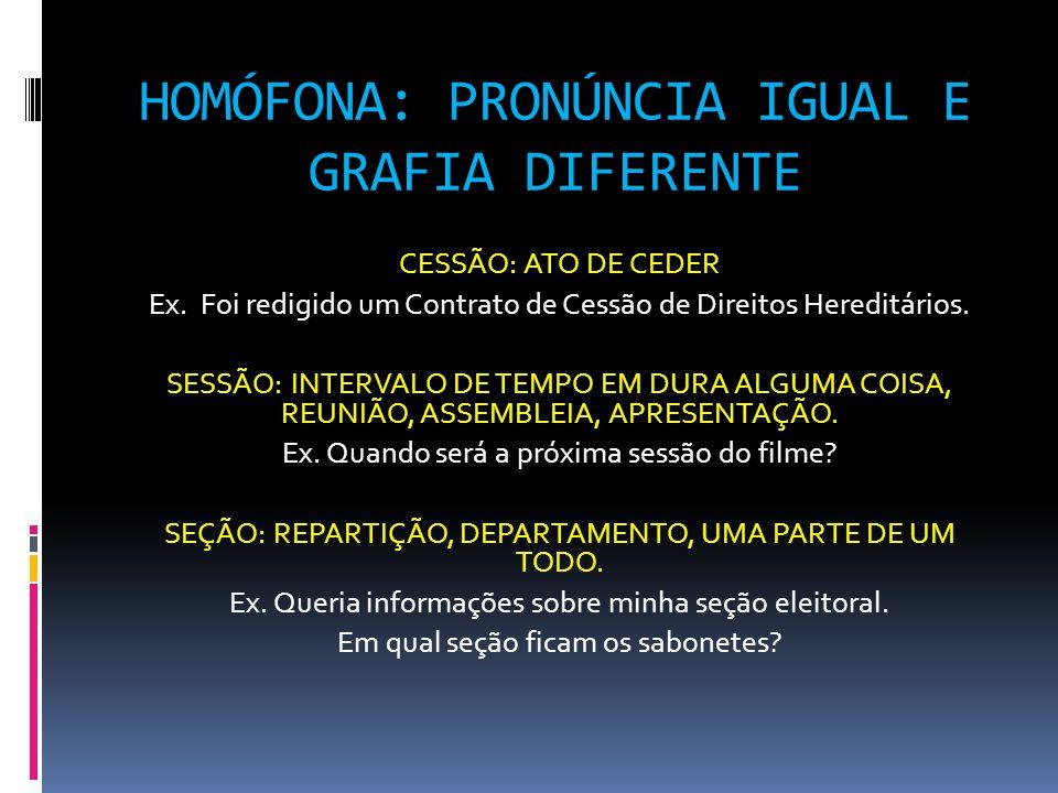 HOMÓFONA: PRONÚNCIA IGUAL E GRAFIA DIFERENTE