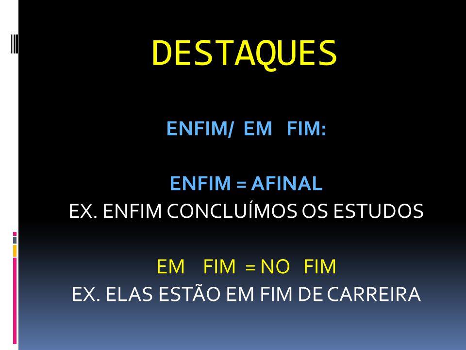 DESTAQUES ENFIM/ EM FIM: ENFIM = AFINAL EX. ENFIM CONCLUÍMOS OS ESTUDOS EM FIM = NO FIM EX.