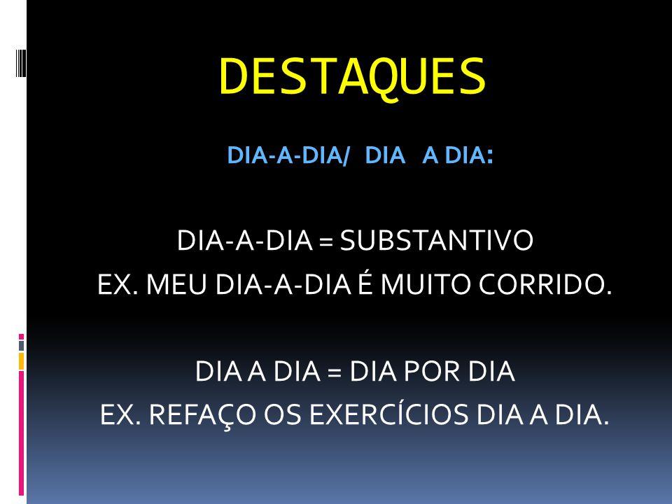 DESTAQUES DIA-A-DIA = SUBSTANTIVO EX. MEU DIA-A-DIA É MUITO CORRIDO.
