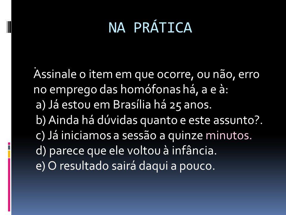 NA PRÁTICA . Assinale o item em que ocorre, ou não, erro no emprego das homófonas há, a e à: a) Já estou em Brasília há 25 anos.