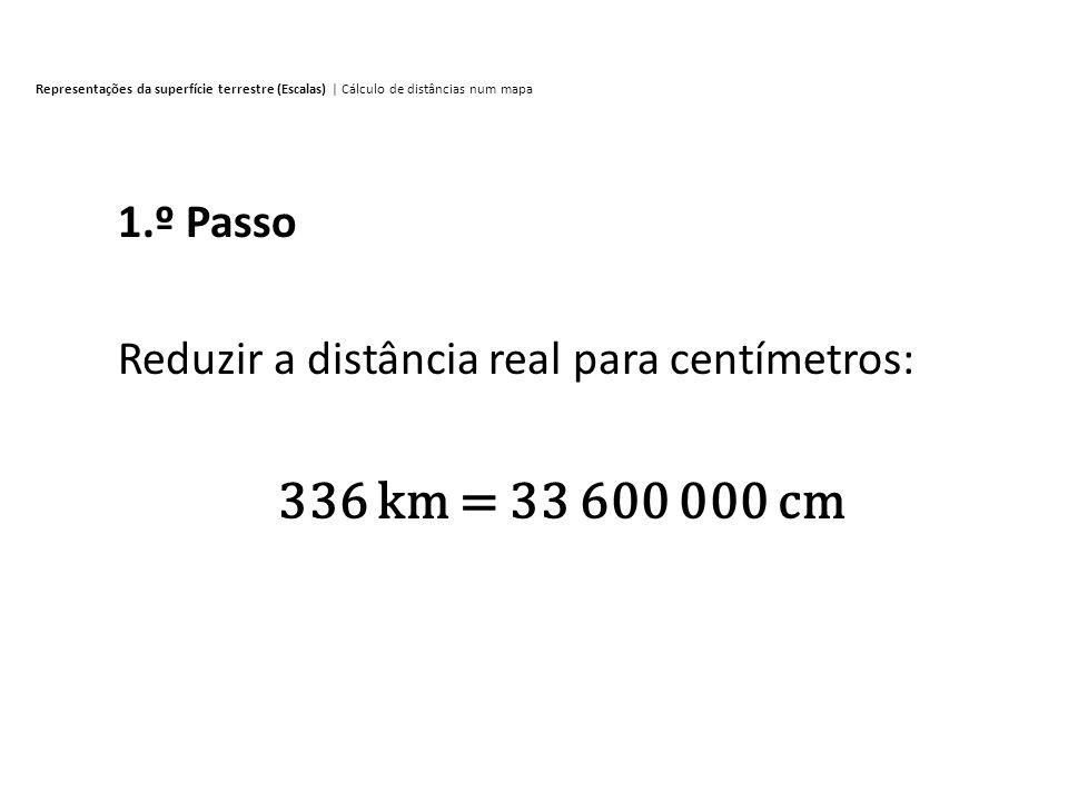 Reduzir a distância real para centímetros: 336 km = 33 600 000 cm