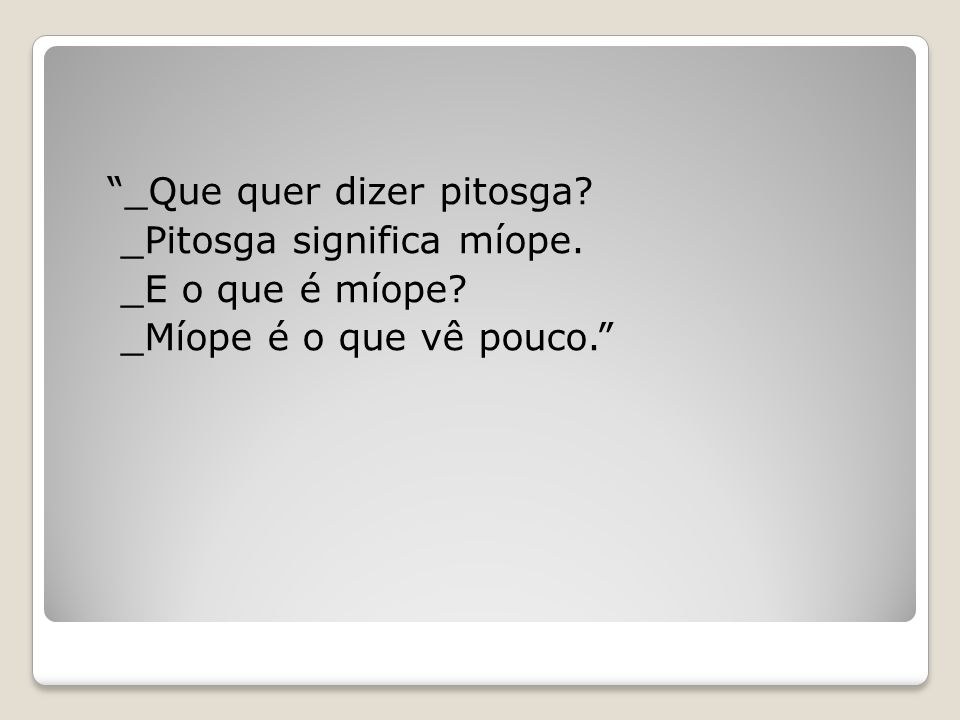_Que quer dizer pitosga. _Pitosga significa míope. _E o que é míope