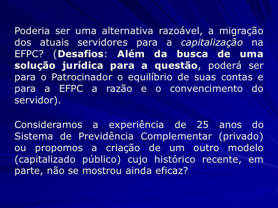 Poderia ser uma alternativa razoável, a migração dos atuais servidores para a capitalização na EFPC (Desafios: Além da busca de uma solução jurídica para a questão, poderá ser para o Patrocinador o equilíbrio de suas contas e para a EFPC a razão e o convencimento do servidor).