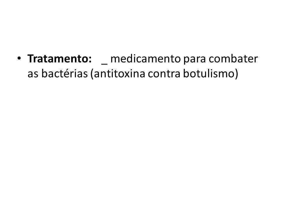 Tratamento: _ medicamento para combater as bactérias (antitoxina contra botulismo)