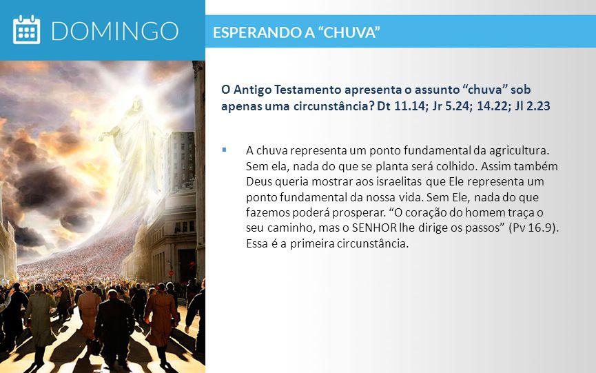 O Antigo Testamento apresenta o assunto chuva sob apenas uma circunstância Dt 11.14; Jr 5.24; 14.22; Jl 2.23
