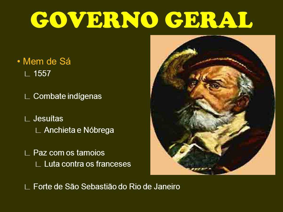 GOVERNO GERAL • Mem de Sá ∟ 1557 ∟ Combate indígenas ∟ Jesuítas