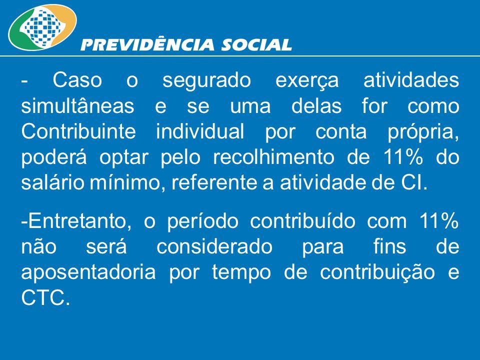 - Caso o segurado exerça atividades simultâneas e se uma delas for como Contribuinte individual por conta própria, poderá optar pelo recolhimento de 11% do salário mínimo, referente a atividade de CI.