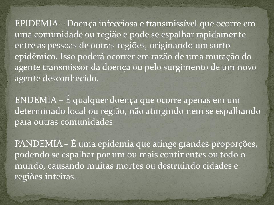 EPIDEMIA – Doença infecciosa e transmissível que ocorre em uma comunidade ou região e pode se espalhar rapidamente entre as pessoas de outras regiões, originando um surto epidêmico.