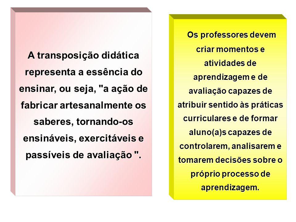 A transposição didática representa a essência do ensinar, ou seja, a ação de fabricar artesanalmente os saberes, tornando-os ensináveis, exercitáveis e passíveis de avaliação .